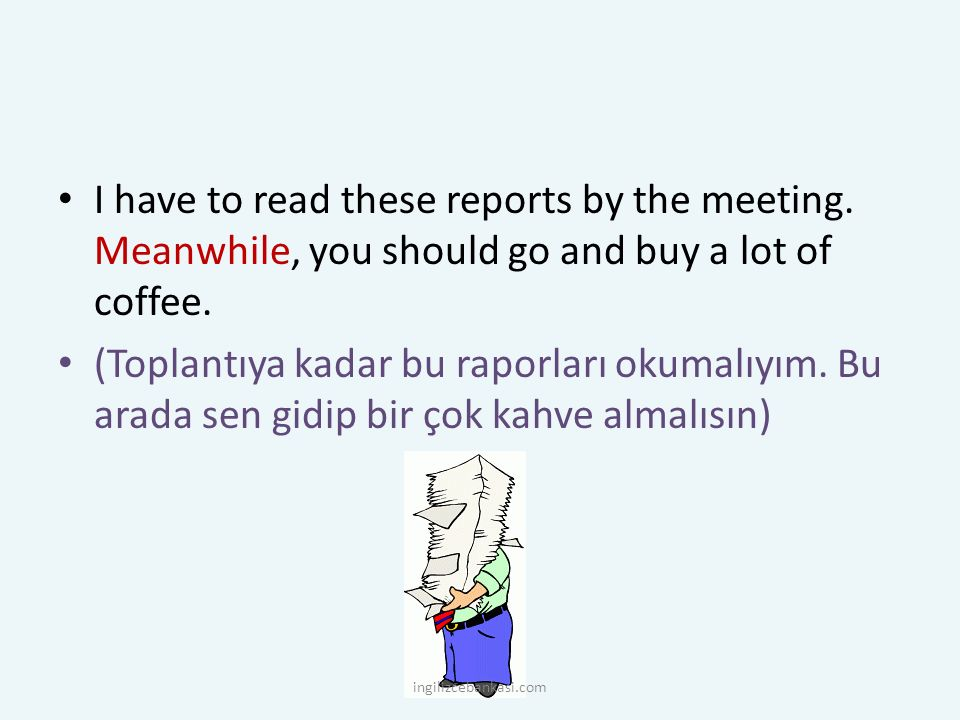 I have to read these reports by the meeting. Meanwhile, you should go and buy a lot of coffee. (Toplantıya kadar bu raporları okumalıyım. Bu arada sen