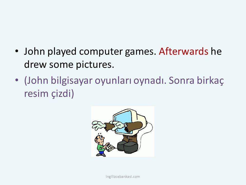 John played computer games. Afterwards he drew some pictures. (John bilgisayar oyunları oynadı. Sonra birkaç resim çizdi) ingilizcebankasi.com