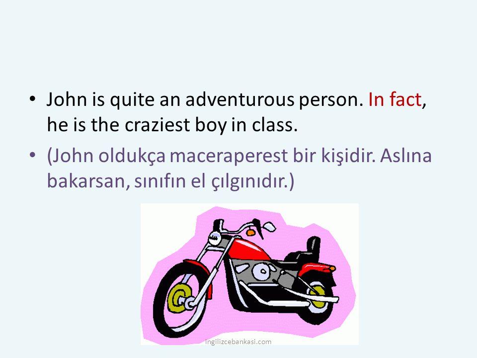 John is quite an adventurous person. In fact, he is the craziest boy in class. (John oldukça maceraperest bir kişidir. Aslına bakarsan, sınıfın el çıl