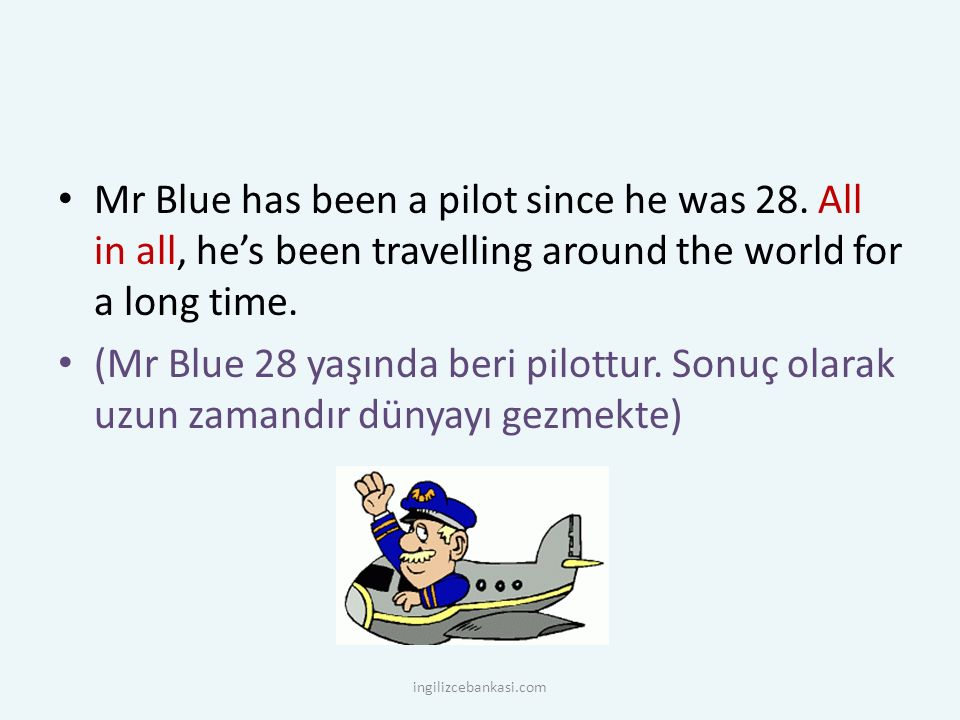 Mr Blue has been a pilot since he was 28. All in all, he's been travelling around the world for a long time. (Mr Blue 28 yaşında beri pilottur. Sonuç