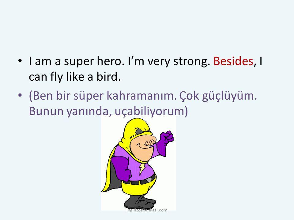 I am a super hero. I'm very strong. Besides, I can fly like a bird. (Ben bir süper kahramanım. Çok güçlüyüm. Bunun yanında, uçabiliyorum) ingilizceban