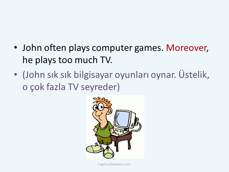 John often plays computer games.Moreover, he plays too much TV.