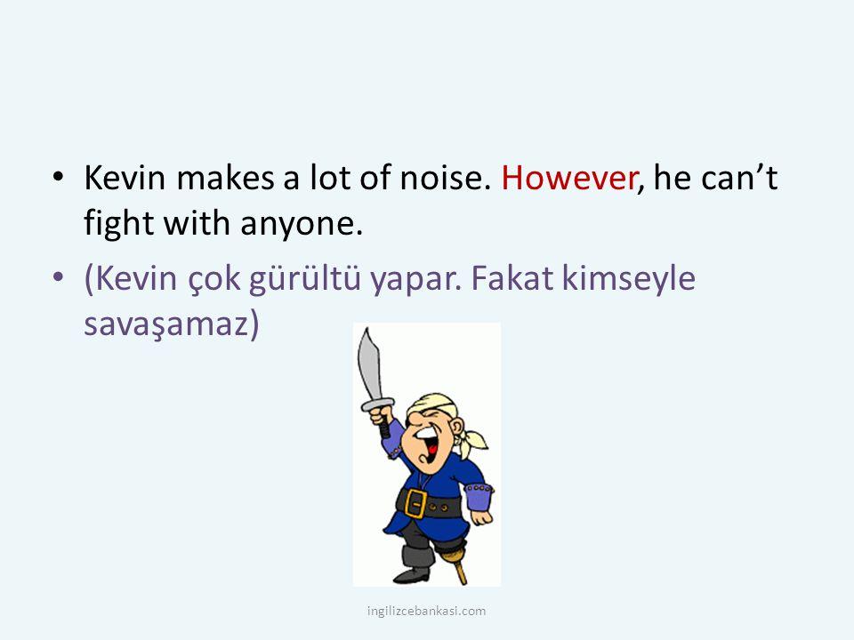 Kevin makes a lot of noise. However, he can't fight with anyone. (Kevin çok gürültü yapar. Fakat kimseyle savaşamaz) ingilizcebankasi.com