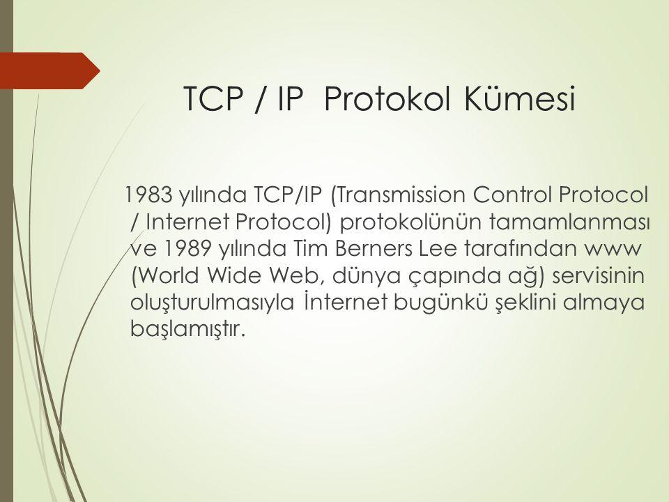 TCP / IP Protokol Kümesi 1983 yılında TCP/IP (Transmission Control Protocol / Internet Protocol) protokolünün tamamlanması ve 1989 yılında Tim Berners