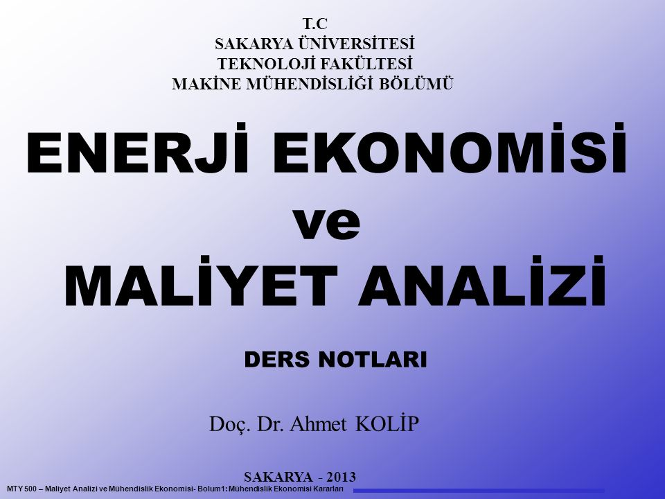 MTY 500 – Maliyet Analizi ve Mühendislik Ekonomisi- Bolum1: Mühendislik Ekonomisi Kararları T.C SAKARYA ÜNİVERSİTESİ TEKNOLOJİ FAKÜLTESİ MAKİNE MÜHENDİSLİĞİ BÖLÜMÜ ENERJİ EKONOMİSİ ve MALİYET ANALİZİ DERS NOTLARI Doç.