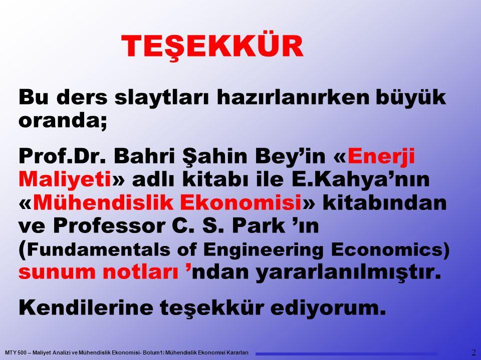 MTY 500 – Maliyet Analizi ve Mühendislik Ekonomisi- Bolum1: Mühendislik Ekonomisi Kararları TEŞEKKÜR Bu ders slaytları hazırlanırken büyük oranda; Prof.Dr.