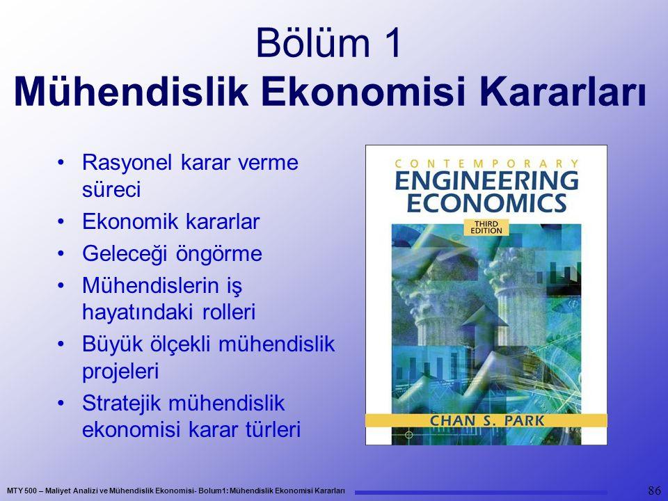 MTY 500 – Maliyet Analizi ve Mühendislik Ekonomisi- Bolum1: Mühendislik Ekonomisi Kararları 86 Bölüm 1 Mühendislik Ekonomisi Kararları Rasyonel karar verme süreci Ekonomik kararlar Geleceği öngörme Mühendislerin iş hayatındaki rolleri Büyük ölçekli mühendislik projeleri Stratejik mühendislik ekonomisi karar türleri