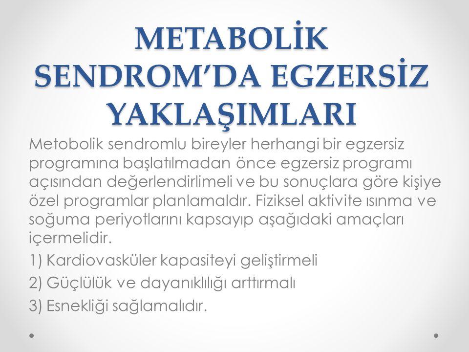 METABOLİK SENDROM'DA EGZERSİZ YAKLAŞIMLARI Metobolik sendromlu bireyler herhangi bir egzersiz programına başlatılmadan önce egzersiz programı açısında