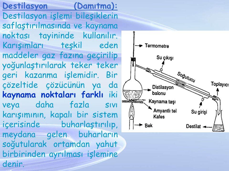 Destilasyon (Damıtma): Destilasyon işlemi bileşiklerin saflaştırılmasında ve kaynama noktası tayininde kullanılır. Karışımları teşkil eden maddeler ga