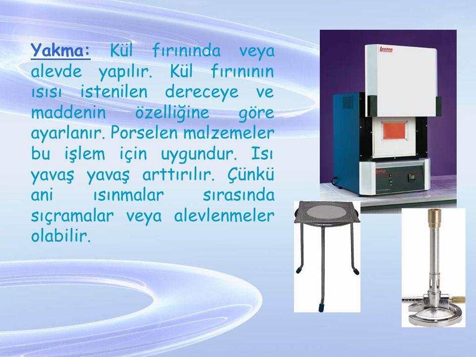 Yakma: Kül fırınında veya alevde yapılır. Kül fırınının ısısı istenilen dereceye ve maddenin özelliğine göre ayarlanır. Porselen malzemeler bu işlem i