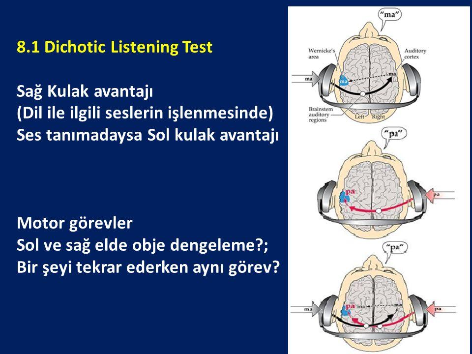 8.1 Dichotic Listening Test Sağ Kulak avantajı (Dil ile ilgili seslerin işlenmesinde) Ses tanımadaysa Sol kulak avantajı Motor görevler Sol ve sağ elde obje dengeleme?; Bir şeyi tekrar ederken aynı görev?