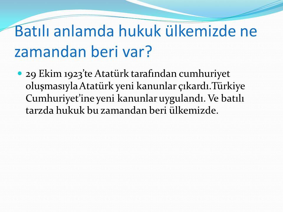 Batılı anlamda hukuk ülkemizde ne zamandan beri var? 29 Ekim 1923'te Atatürk tarafından cumhuriyet oluşmasıyla Atatürk yeni kanunlar çıkardı.Türkiye C
