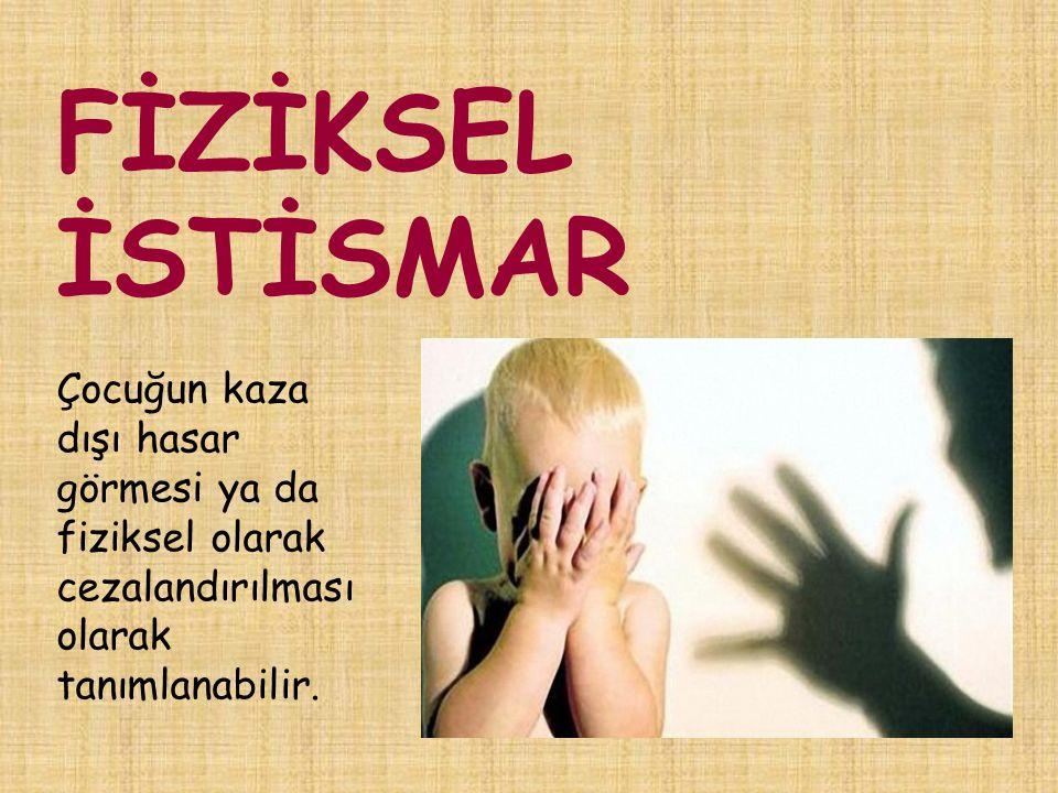 FİZİKSEL İSTİSMAR Çocuğun kaza dışı hasar görmesi ya da fiziksel olarak cezalandırılması olarak tanımlanabilir.