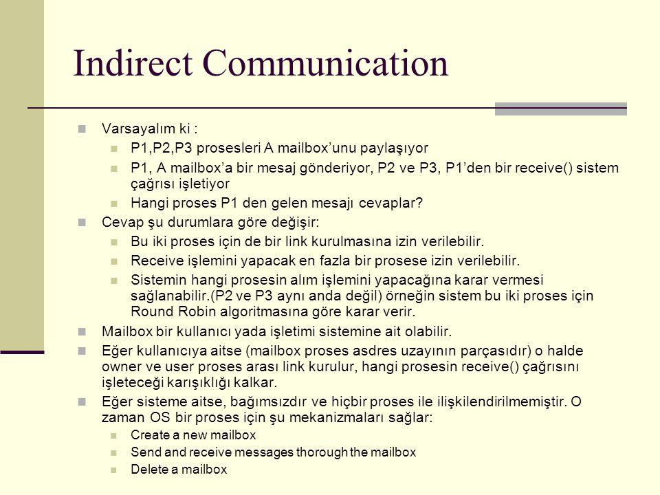 Indirect Communication Varsayalım ki : P1,P2,P3 prosesleri A mailbox'unu paylaşıyor P1, A mailbox'a bir mesaj gönderiyor, P2 ve P3, P1'den bir receive() sistem çağrısı işletiyor Hangi proses P1 den gelen mesajı cevaplar.