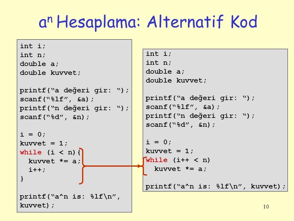 10 a n Hesaplama: Alternatif Kod int i; int n; double a; double kuvvet; printf( a değeri gir: ); scanf( %lf , &a); printf( n değeri gir: ); scanf( %d , &n); i = 0; kuvvet = 1; while (i < n){ kuvvet *= a; i++; } printf( a^n is: %lf\n , kuvvet); int i; int n; double a; double kuvvet; printf( a değeri gir: ); scanf( %lf , &a); printf( n değeri gir: ); scanf( %d , &n); i = 0; kuvvet = 1; while (i++ < n) kuvvet *= a; printf( a^n is: %lf\n , kuvvet);