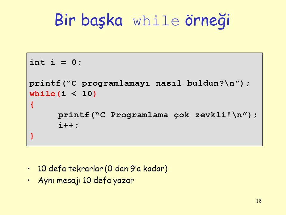 18 Bir başka while örneği int i = 0; printf( C programlamayı nasıl buldun?\n ); while(i < 10) { printf( C Programlama çok zevkli!\n ); i++; } 10 defa tekrarlar (0 dan 9'a kadar) Aynı mesajı 10 defa yazar