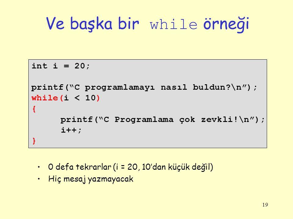19 Ve başka bir while örneği int i = 20; printf( C programlamayı nasıl buldun?\n ); while(i < 10) { printf( C Programlama çok zevkli!\n ); i++; } 0 defa tekrarlar (i = 20, 10'dan küçük değil) Hiç mesaj yazmayacak