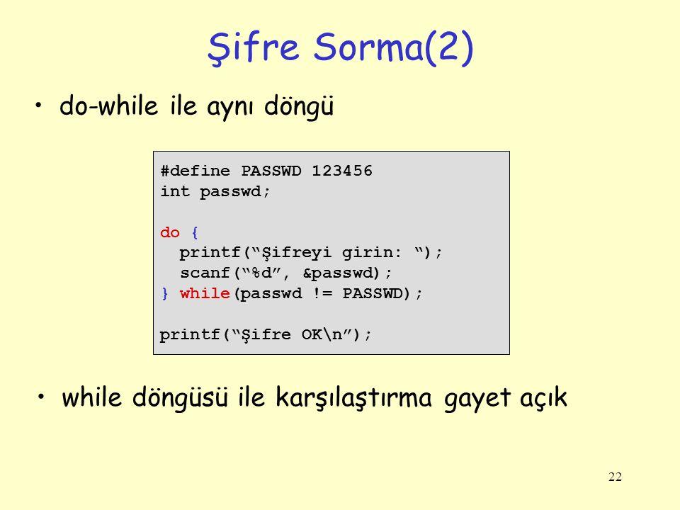 22 Şifre Sorma(2) do-while ile aynı döngü #define PASSWD 123456 int passwd; do { printf( Şifreyi girin: ); scanf( %d , &passwd); } while(passwd != PASSWD); printf( Şifre OK\n ); while döngüsü ile karşılaştırma gayet açık