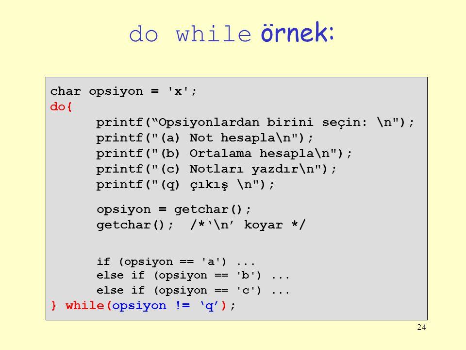 24 do while örnek: char opsiyon = x ; do{ printf( Opsiyonlardan birini seçin: \n ); printf( (a) Not hesapla\n ); printf( (b) Ortalama hesapla\n ); printf( (c) Notları yazdır\n ); printf( (q) çıkış \n ); opsiyon = getchar(); getchar(); /*'\n' koyar */ if (opsiyon == a )...