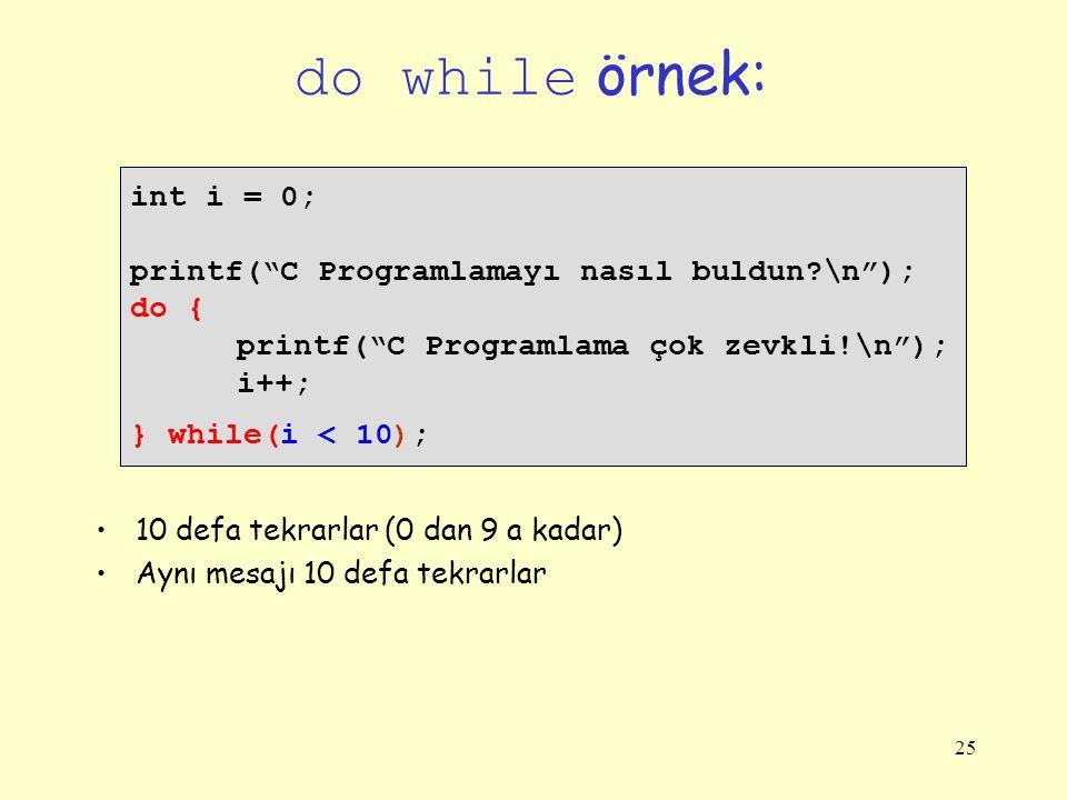 25 do while örnek: int i = 0; printf( C Programlamayı nasıl buldun?\n ); do { printf( C Programlama çok zevkli!\n ); i++; } while(i < 10); 10 defa tekrarlar (0 dan 9 a kadar) Aynı mesajı 10 defa tekrarlar