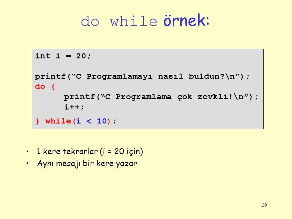 26 do while örnek: int i = 20; printf( C Programlamayı nasıl buldun?\n ); do { printf( C Programlama çok zevkli!\n ); i++; } while(i < 10); 1 kere tekrarlar (i = 20 için) Aynı mesajı bir kere yazar