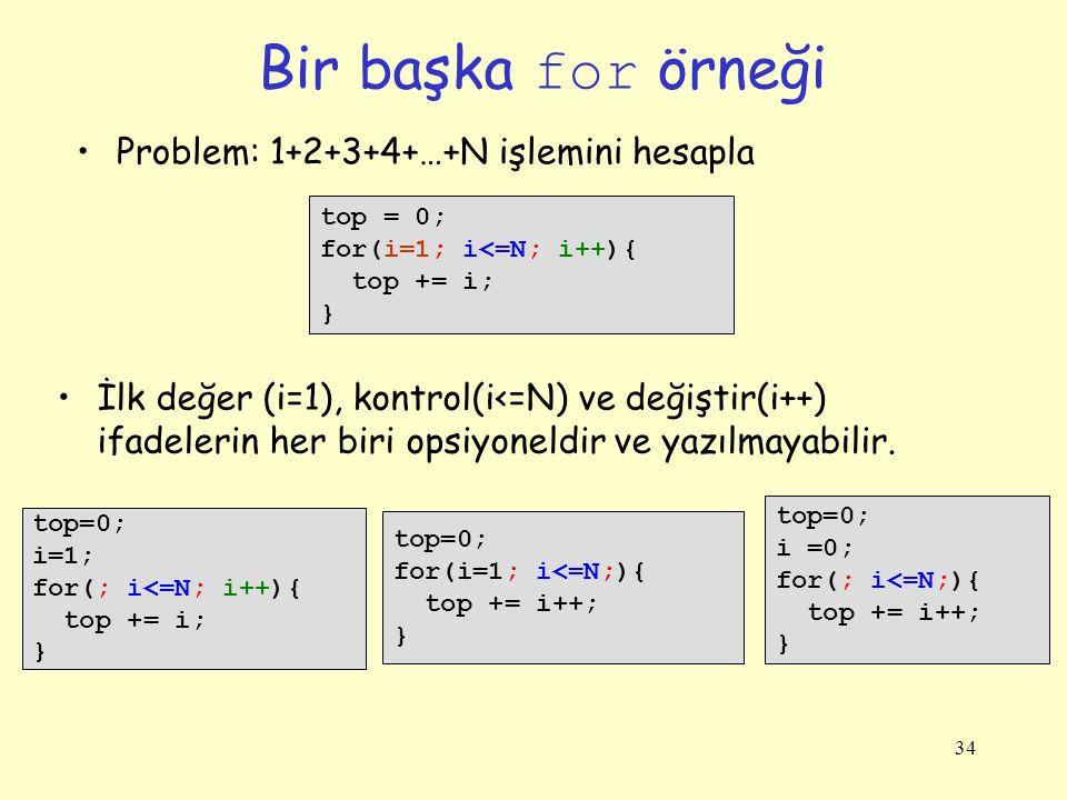 34 Bir başka for örneği top = 0; for(i=1; i<=N; i++){ top += i; } Problem: 1+2+3+4+…+N işlemini hesapla top=0; i=1; for(; i<=N; i++){ top += i; } top=0; for(i=1; i<=N;){ top += i++; } İlk değer (i=1), kontrol(i<=N) ve değiştir(i++) ifadelerin her biri opsiyoneldir ve yazılmayabilir.