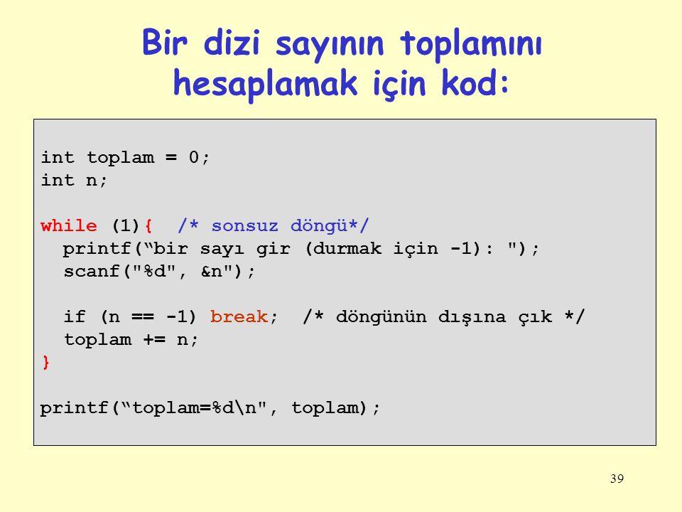39 Bir dizi sayının toplamını hesaplamak için kod: int toplam = 0; int n; while (1){ /* sonsuz döngü*/ printf( bir sayı gir (durmak için -1): ); scanf( %d , &n ); if (n == -1) break; /* döngünün dışına çık */ toplam += n; } printf( toplam=%d\n , toplam);