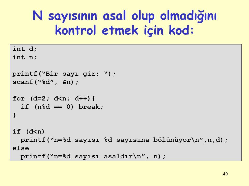40 N sayısının asal olup olmadığını kontrol etmek için kod: int d; int n; printf( Bir sayı gir: ); scanf( %d , &n); for (d=2; d<n; d++){ if (n%d == 0) break; } if (d<n) printf( n=%d sayısı %d sayısına bölünüyor\n ,n,d); else printf( n=%d sayısı asaldır\n , n);