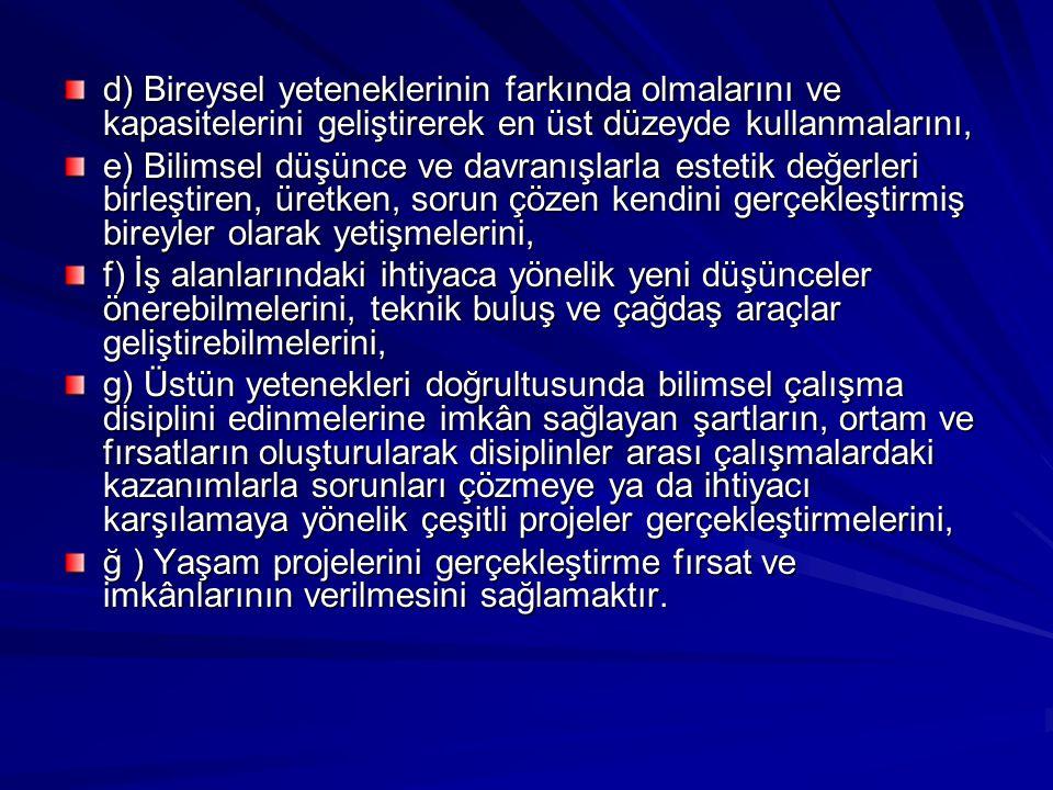 MERKEZİN AMAÇLARI Merkezlerin amacı, Türk Millî Eğitiminin genel amaçlarına ve temel ilkelerine uygun olarak üstün yetenekli çocuk/öğrencilerin; a) Atatürk ilke ve inkılaplarını benimsetme; Türkiye Cumhuriyeti Anayasası'na ve demokrasinin ilkelerine, insan hakları, çocuk hakları ve uluslararası sözleşmelere uygun olarak haklarını kullanma, başkalarının haklarına saygı duyma, görevini yapma ve sorumluluk yüklenebilen birey olma bilincinin kazandırılmasını, b) Ulusal ve evrensel değerleri tanımalarını, benimsemelerini, geliştirmelerini ve bu değerlere saygı duymalarını, liderlik, yaratıcı ve üretici düşünce yeteneklerini ulusal ve toplumsal bir anlayışla ülke kalkınmasına katkıda bulunacak şekilde geliştirmelerini, c) Yetenek alanı/alanlarının geliştirilmesinin yanı sıra, sosyal ve duygusal gelişimlerinin de sağlanarak bütünlük içinde değerlendirilmesini, ç) Yeteneklerinin ve yaratıcılıklarının erken yaşta fark edilerek geliştirilmesini,
