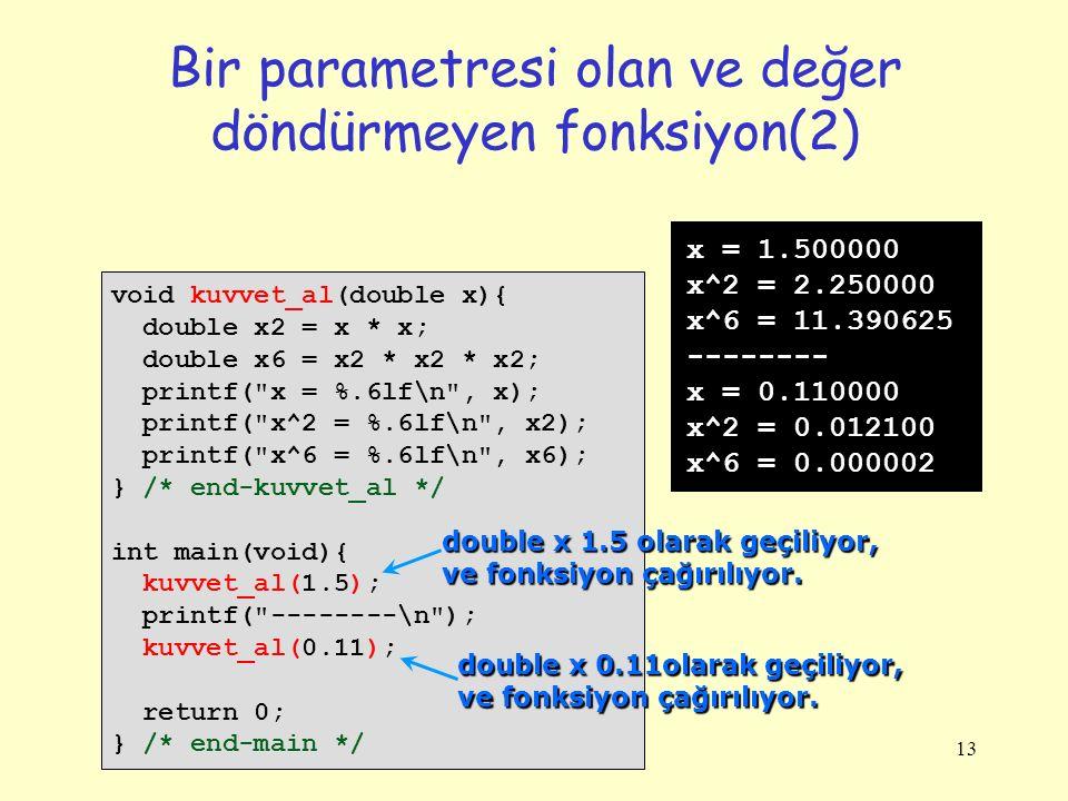 13 Bir parametresi olan ve değer döndürmeyen fonksiyon(2) void kuvvet_al(double x){ double x2 = x * x; double x6 = x2 * x2 * x2; printf(