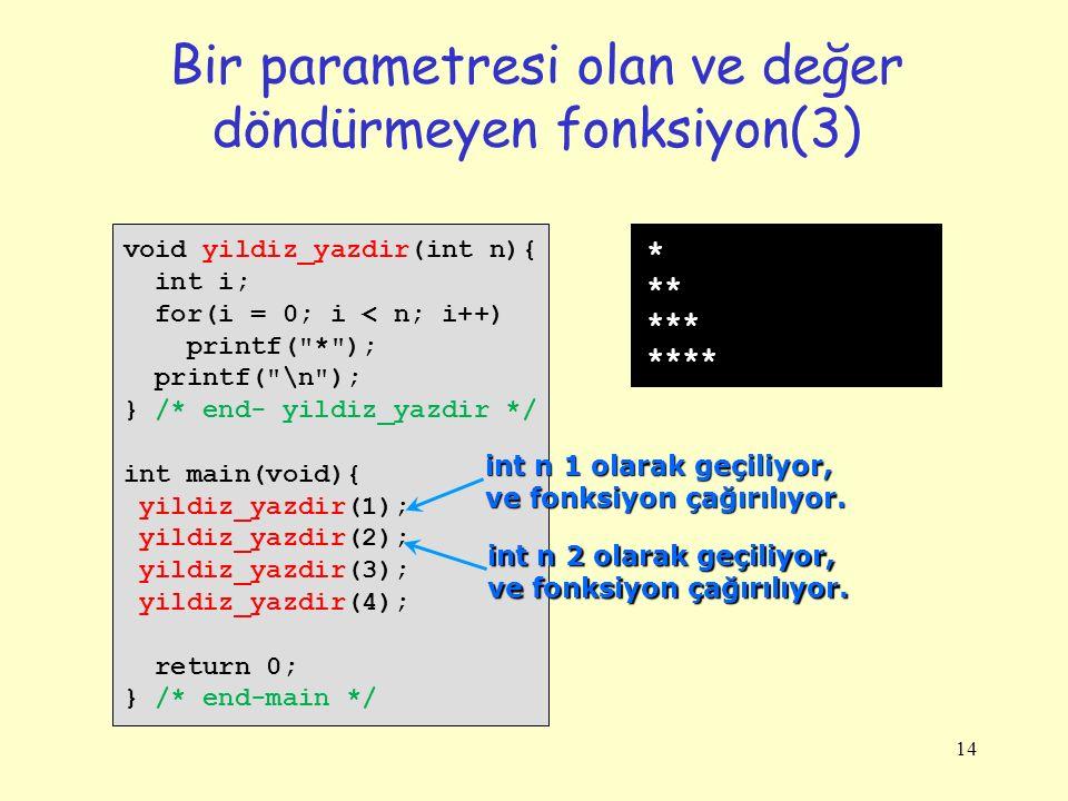 14 Bir parametresi olan ve değer döndürmeyen fonksiyon(3) void yildiz_yazdir(int n){ int i; for(i = 0; i < n; i++) printf(