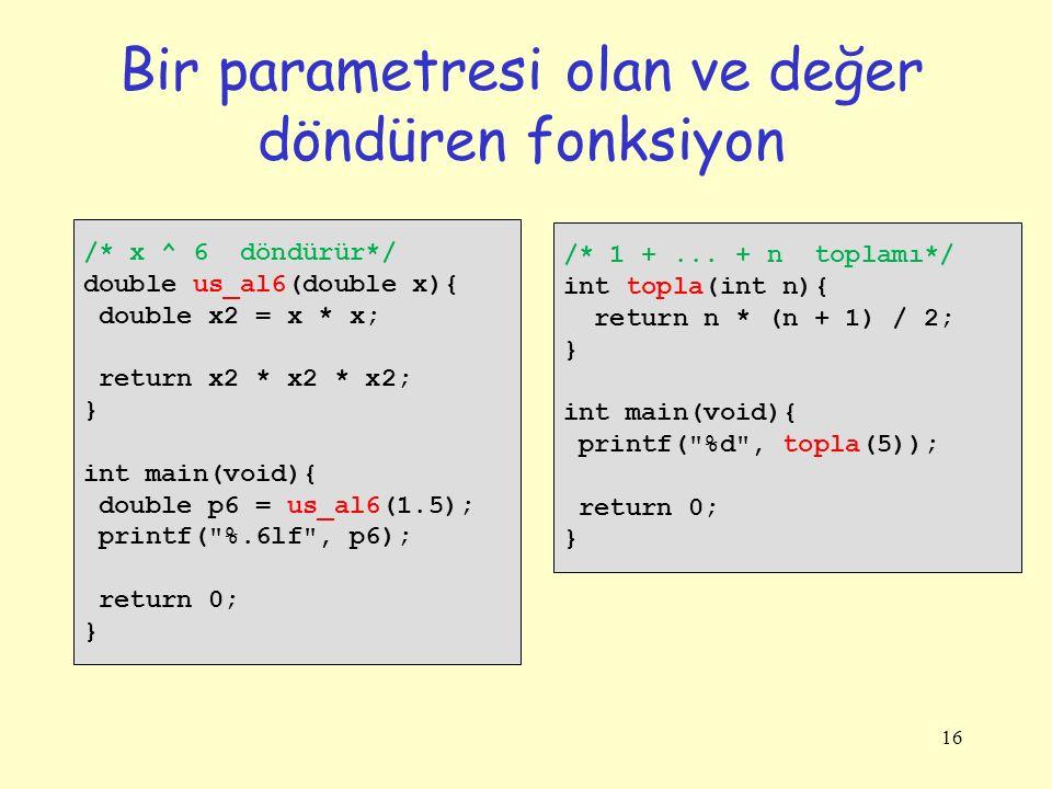 16 Bir parametresi olan ve değer döndüren fonksiyon /* x ^ 6 döndürür*/ double us_al6(double x){ double x2 = x * x; return x2 * x2 * x2; } int main(vo
