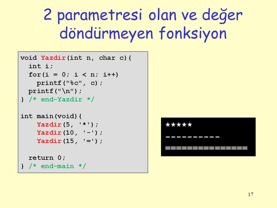 17 2 parametresi olan ve değer döndürmeyen fonksiyon void Yazdir(int n, char c){ int i; for(i = 0; i < n; i++) printf( %c , c); printf( \n ); } /* end-Yazdir */ int main(void){ Yazdir(5, * ); Yazdir(10, - ); Yazdir(15, = ); return 0; } /* end-main */ ***** ---------- ===============