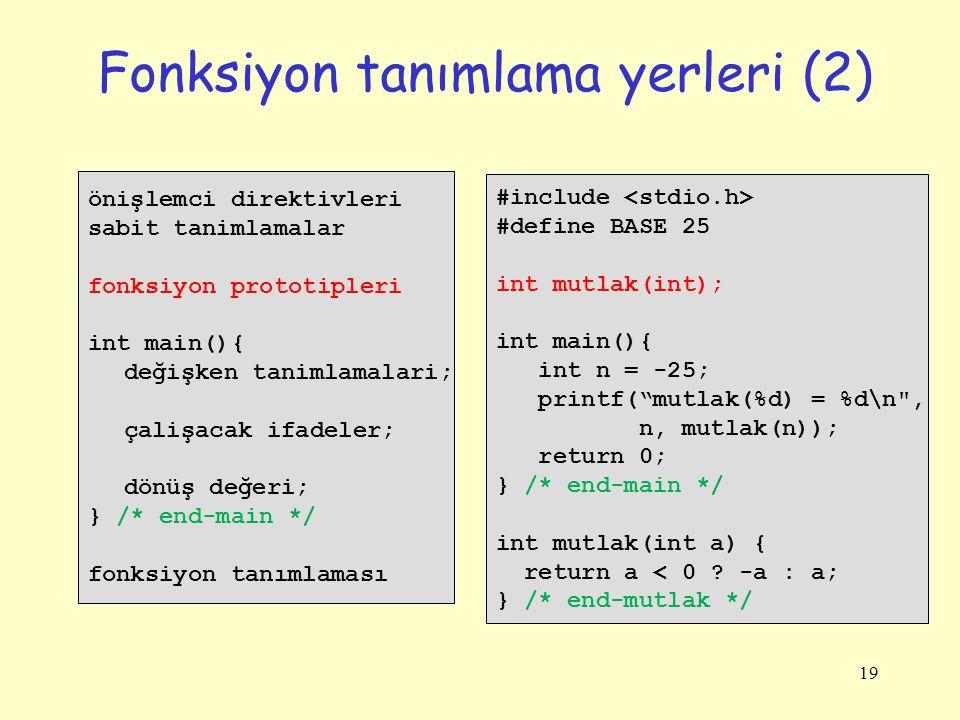 19 Fonksiyon tanımlama yerleri (2) önişlemci direktivleri sabit tanimlamalar fonksiyon prototipleri int main(){ değişken tanimlamalari; çalişacak ifadeler; dönüş değeri; } /* end-main */ fonksiyon tanımlaması #include #define BASE 25 int mutlak(int); int main(){ int n = -25; printf( mutlak(%d) = %d\n , n, mutlak(n)); return 0; } /* end-main */ int mutlak(int a) { return a < 0 .