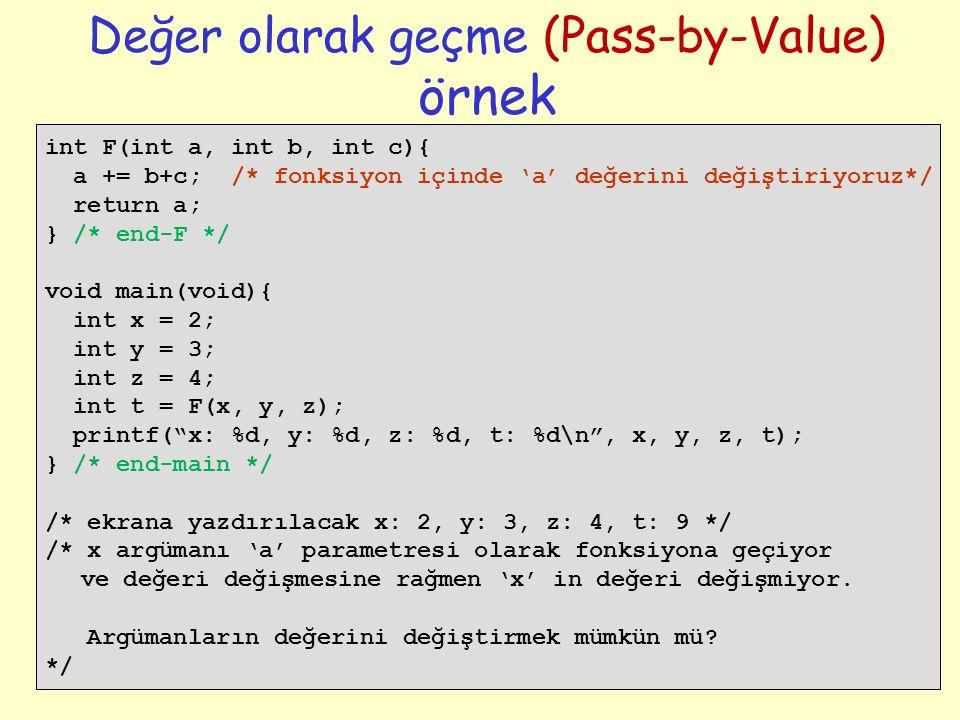 22 Değer olarak geçme (Pass-by-Value) örnek int F(int a, int b, int c){ a += b+c; /* fonksiyon içinde 'a' değerini değiştiriyoruz*/ return a; } /* end-F */ void main(void){ int x = 2; int y = 3; int z = 4; int t = F(x, y, z); printf( x: %d, y: %d, z: %d, t: %d\n , x, y, z, t); } /* end-main */ /* ekrana yazdırılacak x: 2, y: 3, z: 4, t: 9 */ /* x argümanı 'a' parametresi olarak fonksiyona geçiyor ve değeri değişmesine rağmen 'x' in değeri değişmiyor.