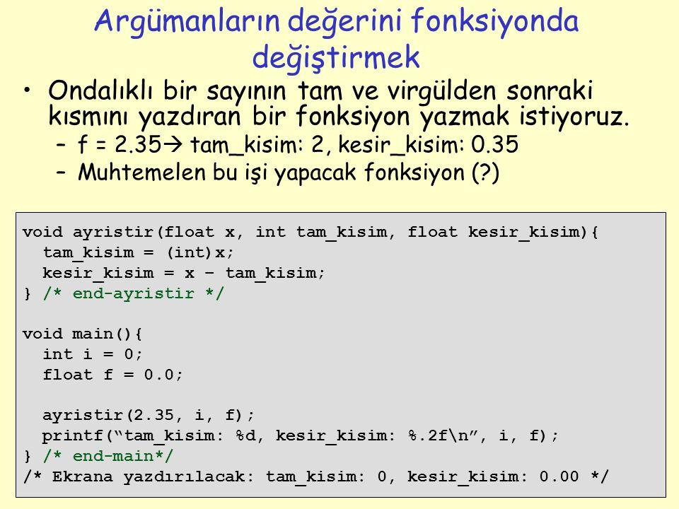 23 Argümanların değerini fonksiyonda değiştirmek void ayristir(float x, int tam_kisim, float kesir_kisim){ tam_kisim = (int)x; kesir_kisim = x – tam_kisim; } /* end-ayristir */ void main(){ int i = 0; float f = 0.0; ayristir(2.35, i, f); printf( tam_kisim: %d, kesir_kisim: %.2f\n , i, f); } /* end-main*/ /* Ekrana yazdırılacak: tam_kisim: 0, kesir_kisim: 0.00 */ Ondalıklı bir sayının tam ve virgülden sonraki kısmını yazdıran bir fonksiyon yazmak istiyoruz.
