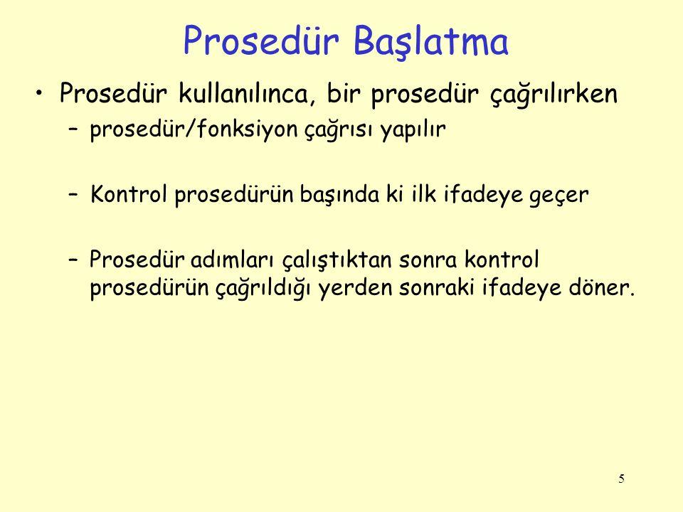 5 Prosedür Başlatma Prosedür kullanılınca, bir prosedür çağrılırken –prosedür/fonksiyon çağrısı yapılır –Kontrol prosedürün başında ki ilk ifadeye geç
