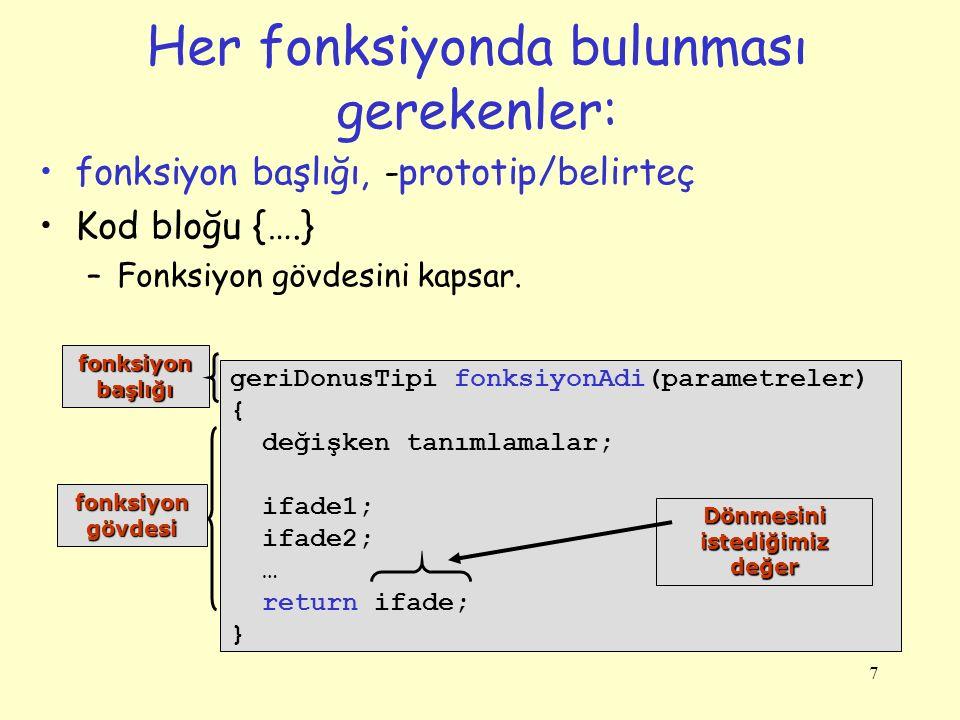 7 Her fonksiyonda bulunması gerekenler: fonksiyon başlığı, -prototip/belirteç Kod bloğu {….} –Fonksiyon gövdesini kapsar. geriDonusTipi fonksiyonAdi(p