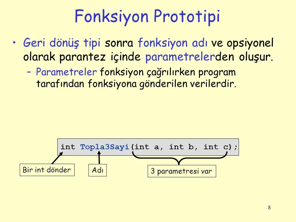 8 Fonksiyon Prototipi Geri dönüş tipi sonra fonksiyon adı ve opsiyonel olarak parantez içinde parametrelerden oluşur. –Parametreler fonksiyon çağrılır