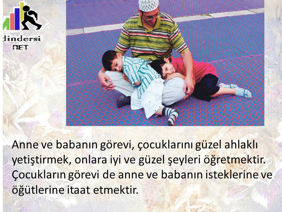 Anne ve babanın görevi, çocuklarını güzel ahlaklı yetiştirmek, onlara iyi ve güzel şeyleri öğretmektir.