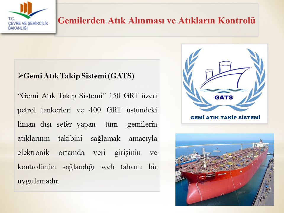 """Gemilerden Atık Alınması ve Atıkların Kontrolü  Gemi Atık Takip Sistemi (GATS) """"Gemi Atık Takip Sistemi"""" 150 GRT üzeri petrol tankerleri ve 400 GRT ü"""