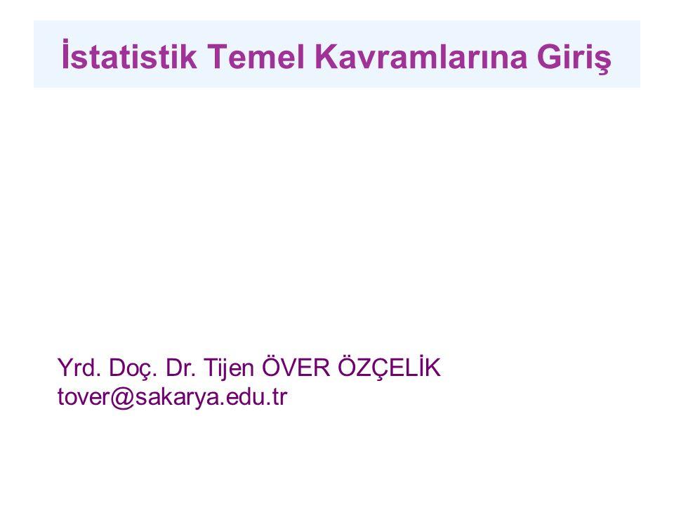 İstatistik Temel Kavramlarına Giriş Yrd. Doç. Dr. Tijen ÖVER ÖZÇELİK tover@sakarya.edu.tr