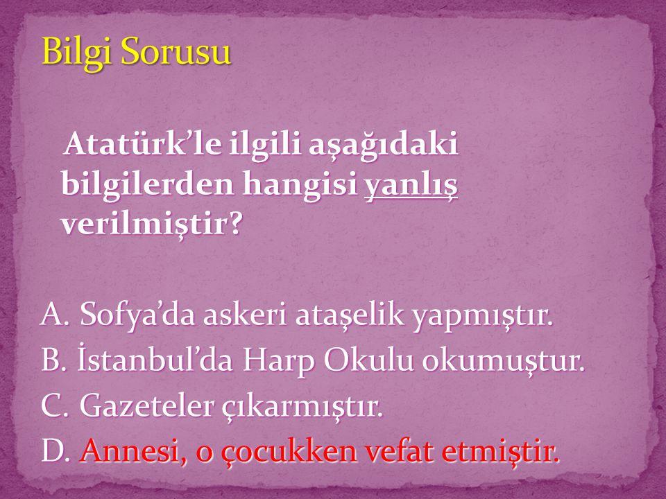 Atatürk'le ilgili aşağıdaki bilgilerden hangisi yanlış verilmiştir? Atatürk'le ilgili aşağıdaki bilgilerden hangisi yanlış verilmiştir? A. Sofya'da as