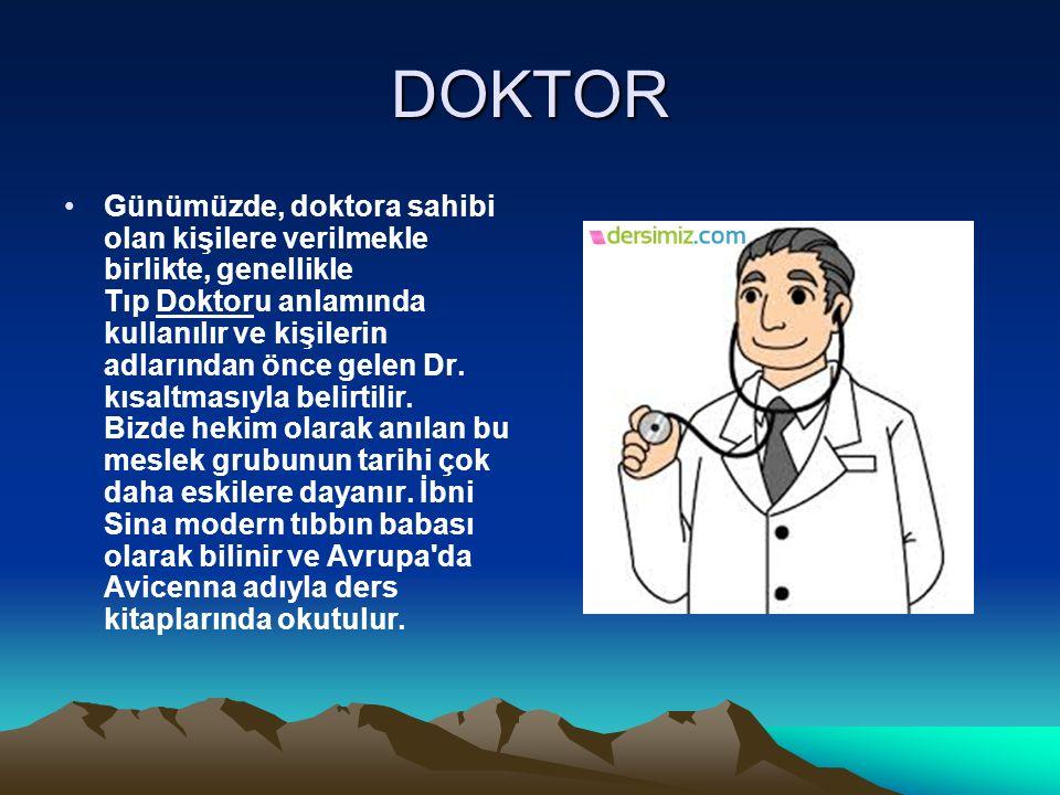 DOKTOR Günümüzde, doktora sahibi olan kişilere verilmekle birlikte, genellikle Tıp Doktoru anlamında kullanılır ve kişilerin adlarından önce gelen Dr.