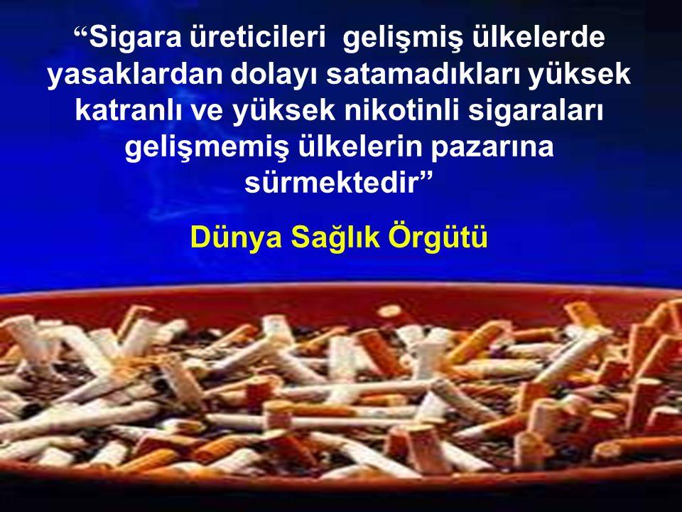 Sigara üreticileri gelişmiş ülkelerde yasaklardan dolayı satamadıkları yüksek katranlı ve yüksek nikotinli sigaraları gelişmemiş ülkelerin pazarına sürmektedir Dünya Sağlık Örgütü