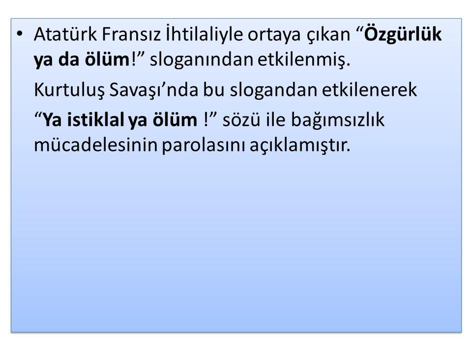 Atatürk Fransız İhtilaliyle ortaya çıkan Özgürlük ya da ölüm! sloganından etkilenmiş.