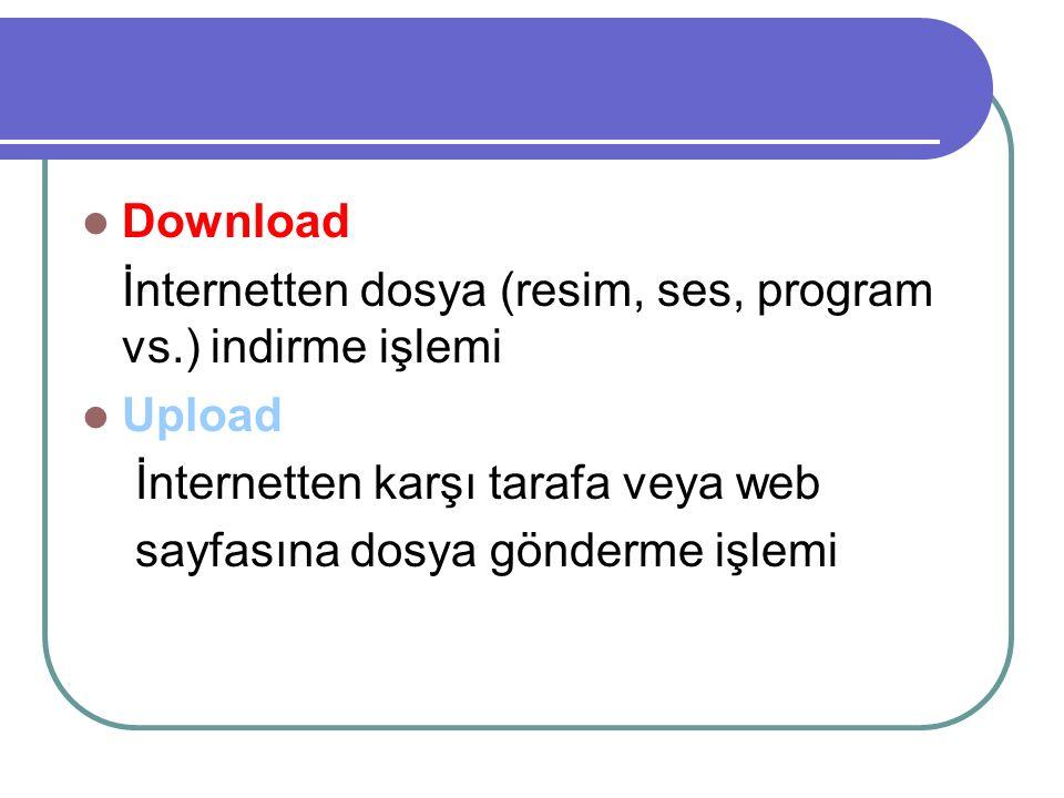 Download İnternetten dosya (resim, ses, program vs.) indirme işlemi Upload İnternetten karşı tarafa veya web sayfasına dosya gönderme işlemi