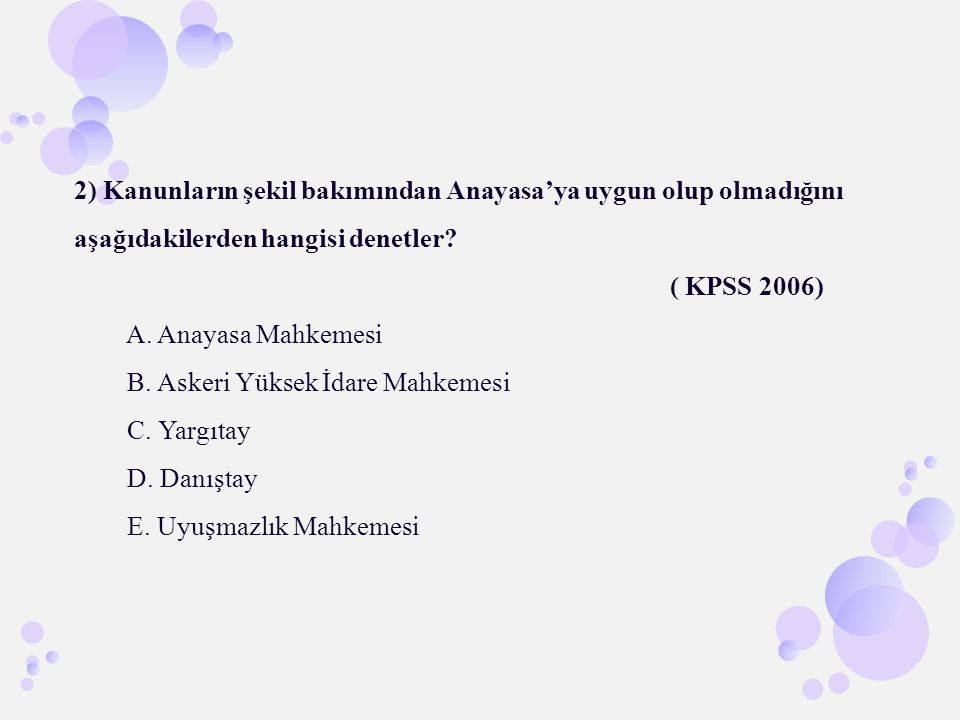 2) Kanunların şekil bakımından Anayasa'ya uygun olup olmadığını aşağıdakilerden hangisi denetler? ( KPSS 2006) A. Anayasa Mahkemesi B. Askeri Yüksek İ