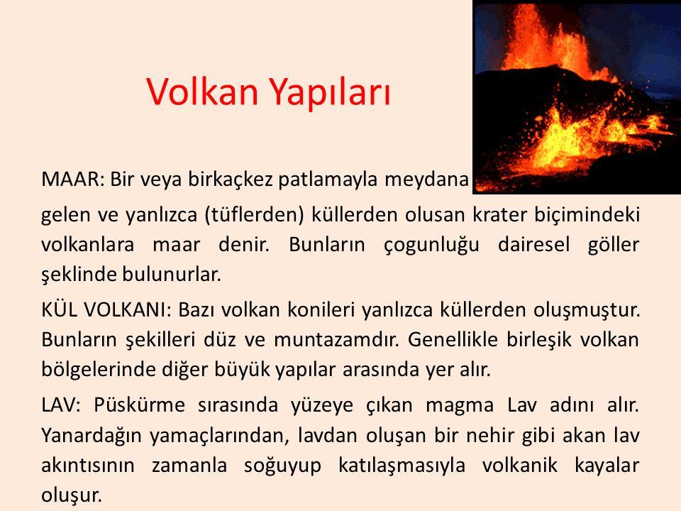 Volkan Yapıları MAAR: Bir veya birkaçkez patlamayla meydana gelen ve yanlızca (tüflerden) küllerden olusan krater biçimindeki volkanlara maar denir. B