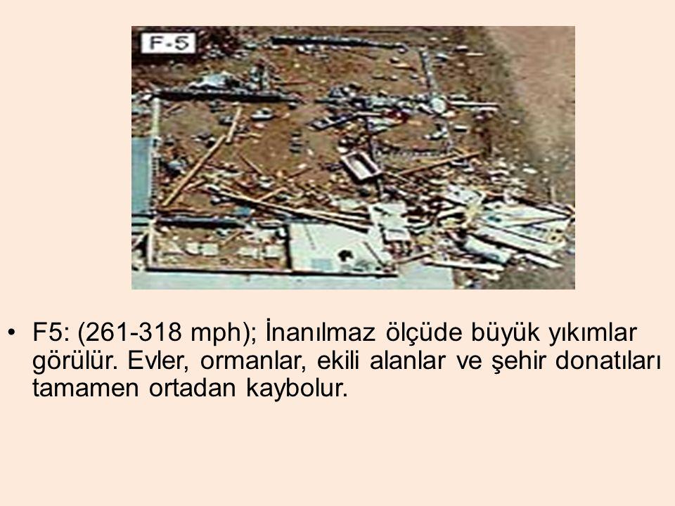 F5: (261-318 mph); İnanılmaz ölçüde büyük yıkımlar görülür. Evler, ormanlar, ekili alanlar ve şehir donatıları tamamen ortadan kaybolur.